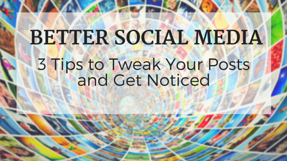 better-social-media-3-tips-tweak-posts-get-noticed